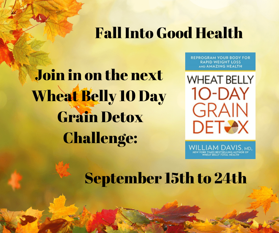 Are you ready to Fall Into Good Health? Join us for the next Wheat Belly10 Day Grain Detox Challenge!!!