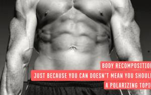 Body Recomposition - Just Because You Can Doesn't Mean You Should